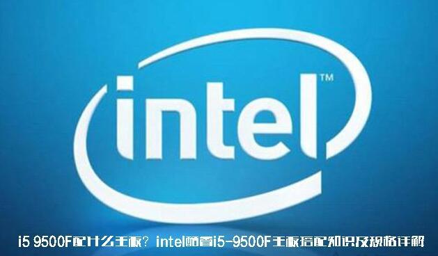 i5 9500F配什么主板好?i5 9500f主板搭配详解