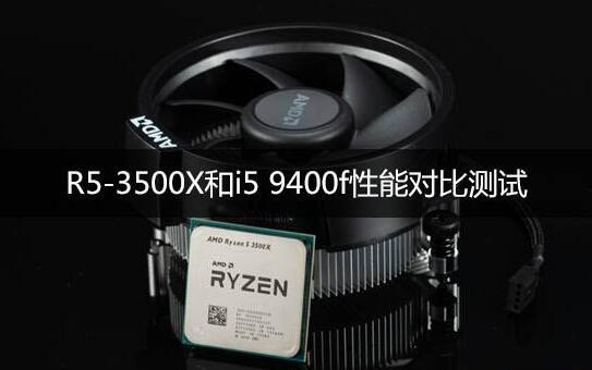 锐龙R5-3500X和I5-9400F哪个好?功耗对比哪个高?